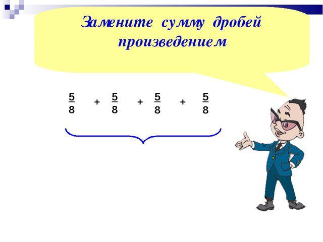 5 8 + 5 8 + 5 8 Замените сумму дробей произведением + 5 8