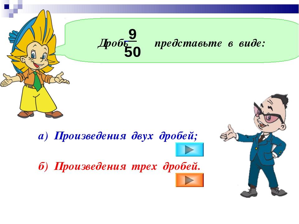 Дробь представьте в виде: 9 50 а) Произведения двух дробей; б) Произведения...