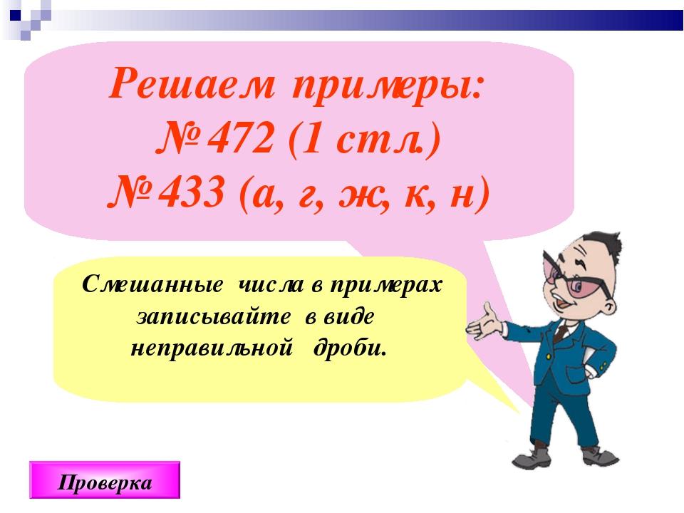 Решаем примеры: № 472 (1 стл.) № 433 (а, г, ж, к, н) Проверка Смешанные числа...