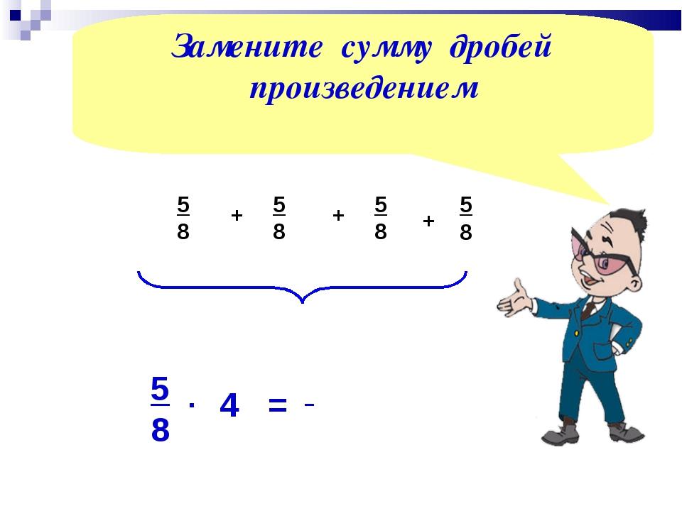 5 8 + 5 8 + 5 8 4 5 8 . = Замените сумму дробей произведением 5 8 +
