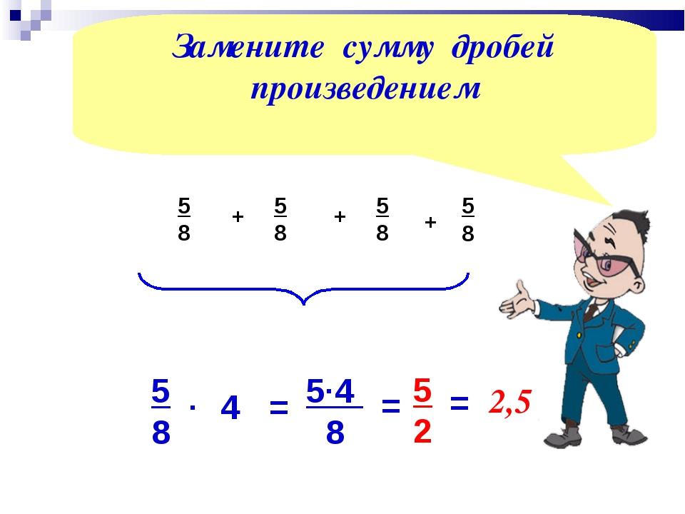 5 8 + 5 8 + 5 8 4 5 4 8 5 8 . = . Замените сумму дробей произведением = 5 2 5...