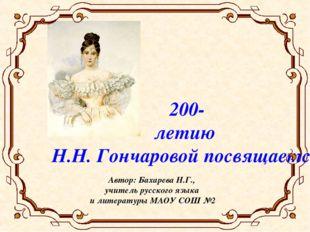 200- летию Н.Н. Гончаровой посвящается Автор: Бахарева Н.Г., учитель русского