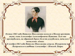 Осенью 1863 года Наталья Николаевна поехала в Москву крестить внука, сына Але