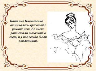 Наталья Николаевна отличалась красотой с ранних лет. Её очень рано стали выво
