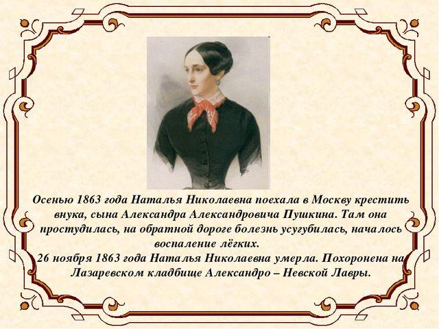 Осенью 1863 года Наталья Николаевна поехала в Москву крестить внука, сына Але...