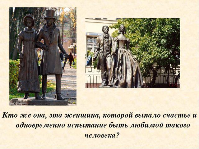 Кто же она, эта женщина, которой выпало счастье и одновременно испытание быть...