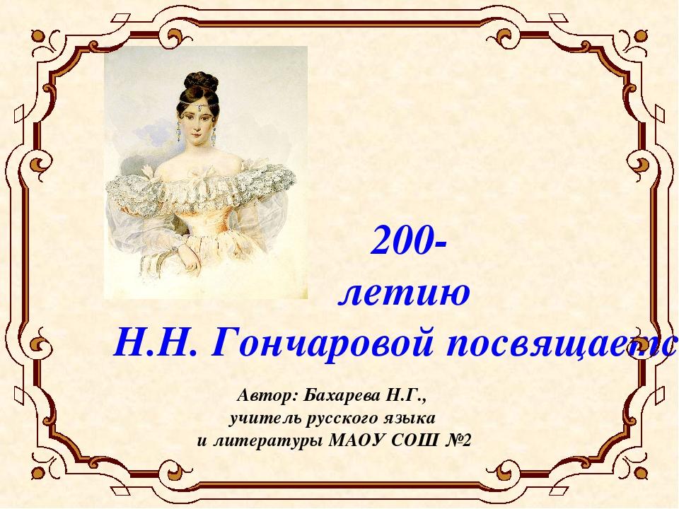 200- летию Н.Н. Гончаровой посвящается Автор: Бахарева Н.Г., учитель русского...