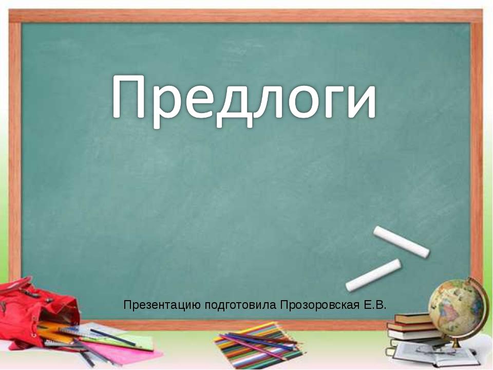 Презентацию подготовила Прозоровская Е.В.