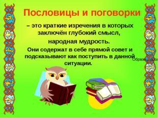 – это краткие изречения в которых заключён глубокий смысл, народная мудрость.