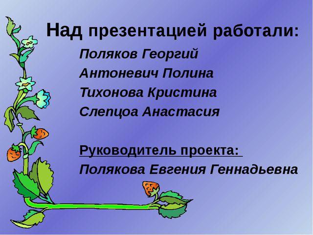 Над презентацией работали: Поляков Георгий Антоневич Полина Тихонова Кристин...