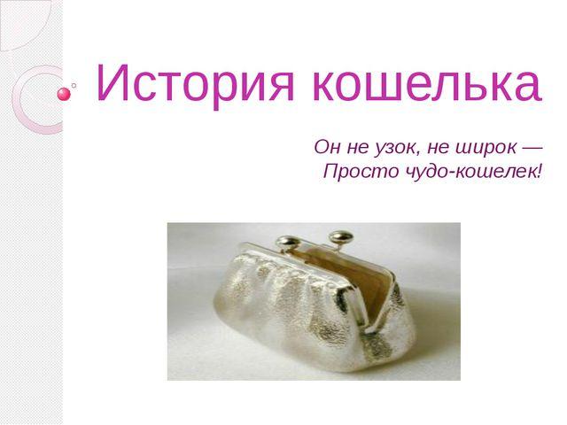 История кошелька Он не узок, не широк — Просто чудо-кошелек!