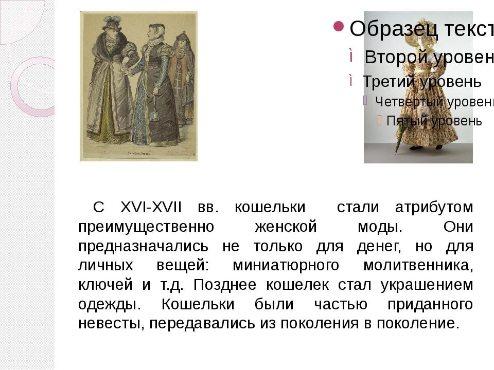 С XVI-XVII вв. кошельки стали атрибутом преимущественно женской моды. Они пр...
