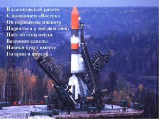 В космической ракете С названием «Восток» Он первым на планете Подняться к зв