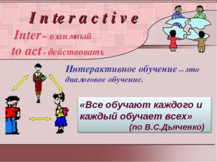 I n te r a c t i v e Inter – взаимный to act - действовать Интерактивное обу