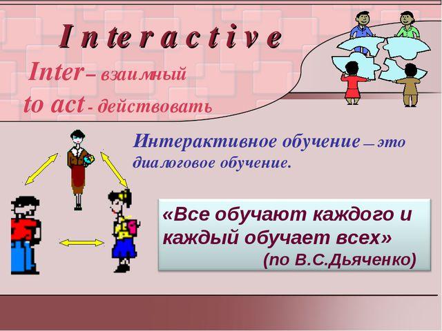 I n te r a c t i v e Inter – взаимный to act - действовать Интерактивное обу...