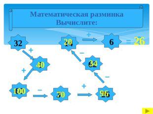 Математическая разминка Вычислите: 32 8 26 60 14 30 62 6 + + + – – – + = ? 4