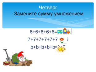 6+6+6+6+6= 6х5 7+7+7+7+7+7=7х6 b+b+b+b+b=bх5 Четверг -Замените сумму умножением