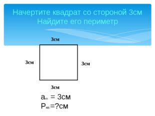 Начертите квадрат со стороной 3см Найдите его периметр 3см акв. = 3см Ркв.=?с