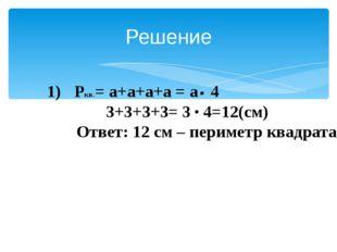 Решение Ркв.= а+а+а+а = а 4 3+3+3+3= 3 4=12(см) Ответ: 12 см – периметр квад