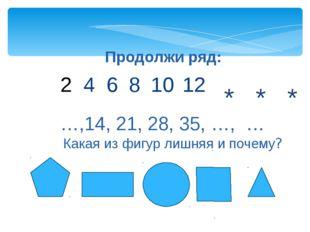 Продолжи ряд: 4 6 8 10 12 * * * Какая из фигур лишняя и почему? …,14, 21, 28,