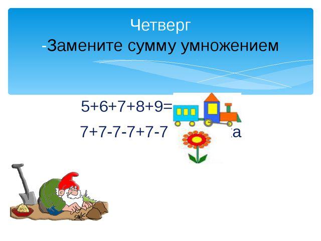 5+6+7+8+9= ловушка 7+7-7-7+7-7=ловушка Четверг -Замените сумму умножением