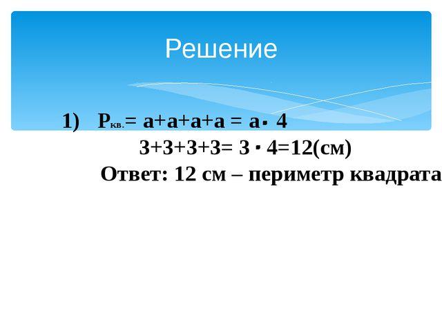Решение Ркв.= а+а+а+а = а 4 3+3+3+3= 3 4=12(см) Ответ: 12 см – периметр квад...