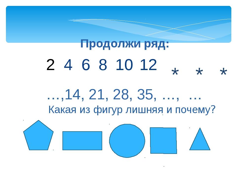 Продолжи ряд: 4 6 8 10 12 * * * Какая из фигур лишняя и почему? …,14, 21, 28,...