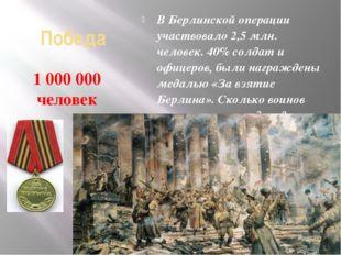 Победа В Берлинской операции участвовало 2,5 млн. человек. 40% солдат и офице