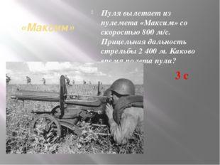 «Максим» Пуля вылетает из пулемета «Максим» со скоростью 800 м/с. Прицельная