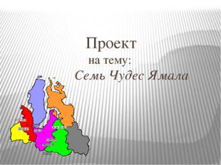 Проект на тему: Семь Чудес Ямала