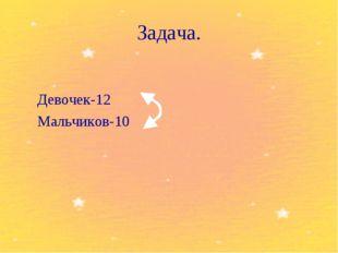 Задача.  Девочек-12 Мальчиков-10