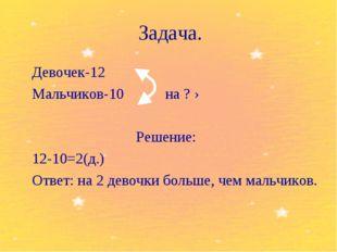 Задача. Девочек-12 Мальчиков-10 на ? › Решение: 12-10=2(д.) Ответ: на 2 д