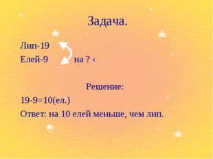 Задача. Лип-19 Елей-9 на ? ‹ Решение: 19-9=10(ел.) Ответ: на 10 елей мень