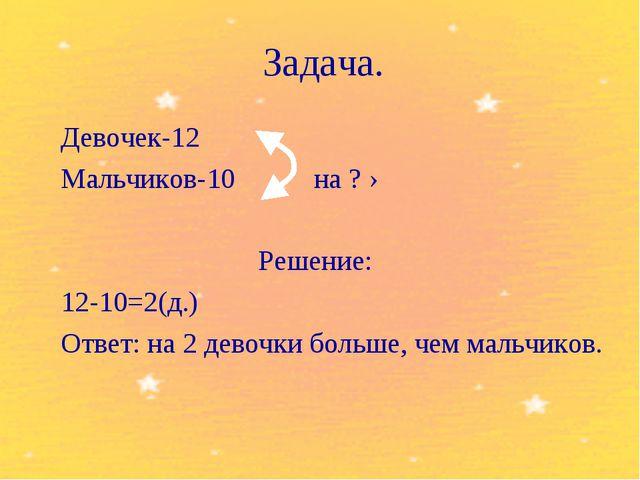 Задача. Девочек-12 Мальчиков-10 на ? › Решение: 12-10=2(д.) Ответ: на 2 д...