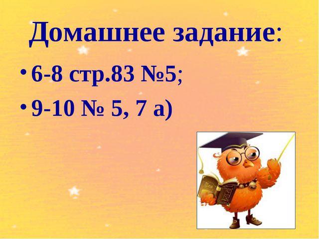Домашнее задание: 6-8 стр.83 №5; 9-10 № 5, 7 а)