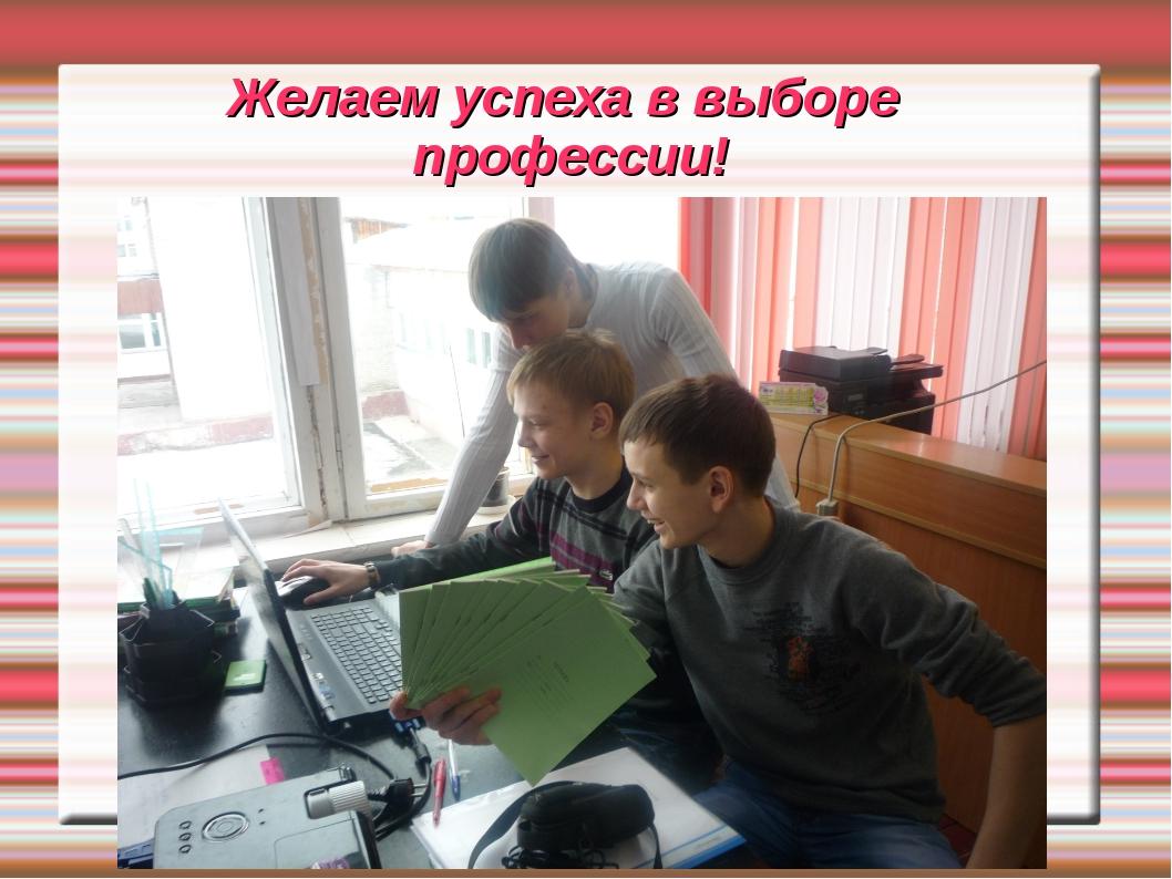 Желаем успеха в выборе профессии!