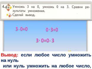 Вывод: если любое число умножить на нуль или нуль умножить на любое число, зн