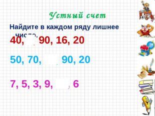 Устный счет Найдите в каждом ряду лишнее число. 40, 8, 90, 16, 20 50, 70, 14,