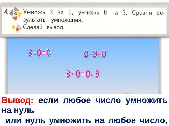 Вывод: если любое число умножить на нуль или нуль умножить на любое число, зн...