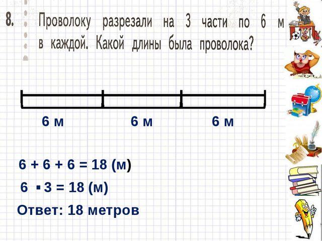 6 м 6 м 6 м 6 + 6 + 6 = 18 (м) 6 3 = 18 (м) . Ответ: 18 метров