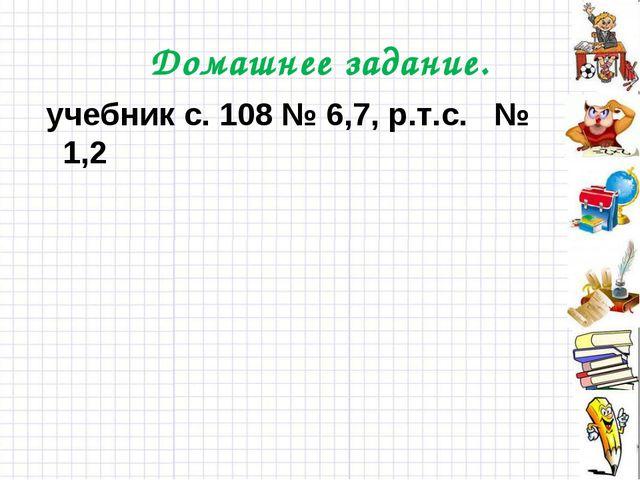 Домашнее задание. учебник с. 108 № 6,7, р.т.с. № 1,2