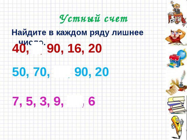 Устный счет Найдите в каждом ряду лишнее число. 40, 8, 90, 16, 20 50, 70, 14,...