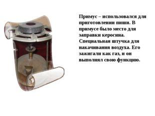 Примус – использовался для приготовлении пиши. В примусе было место для запра
