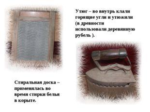 Утюг – во внутрь клали горящие угли и утюжили (в древности использовали дерев