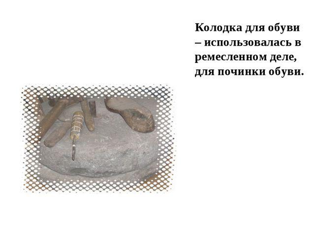 Колодка для обуви – использовалась в ремесленном деле, для починки обуви.