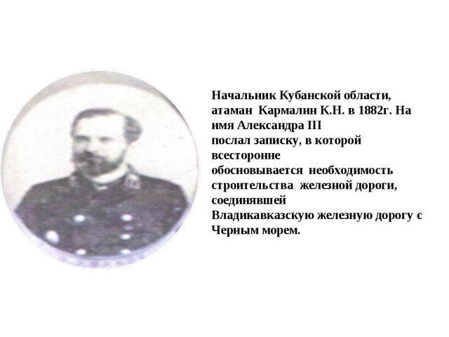 Начальник Кубанской области, атаман Кармалин К.Н. в 1882г. На имя Александра...