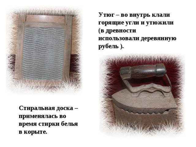 Утюг – во внутрь клали горящие угли и утюжили (в древности использовали дерев...