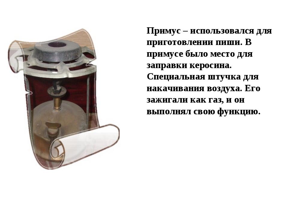 Примус – использовался для приготовлении пиши. В примусе было место для запра...