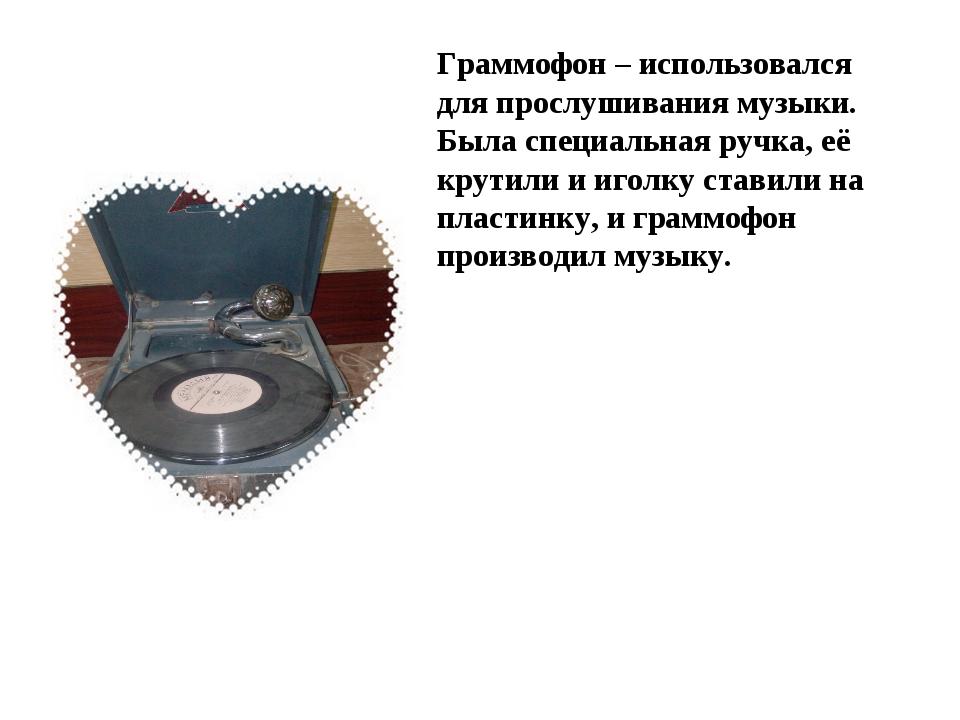 Граммофон – использовался для прослушивания музыки. Была специальная ручка, е...