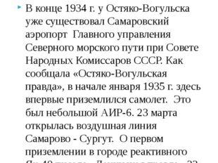 В конце 1934 г. у Остяко-Вогульска уже существовал Самаровский аэропорт Главн